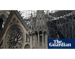 Notre Dame Cathedral 'not saved yet' and still at risk of collapse - The Guardian